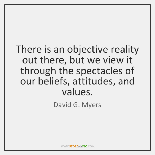 There is an objective reality out there, but we view it through ...