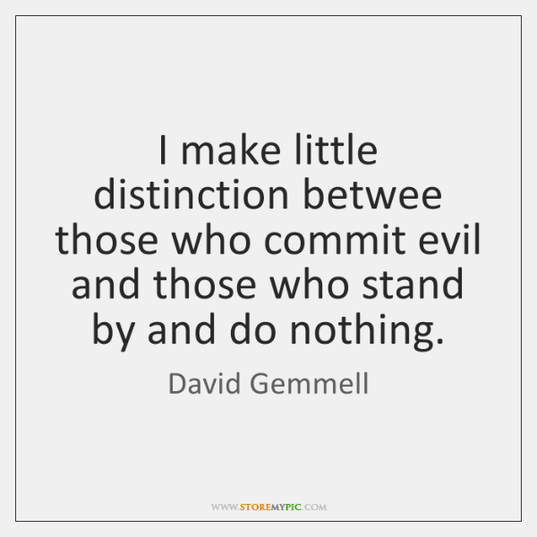 I make little distinction betwee those who commit evil and those who ...