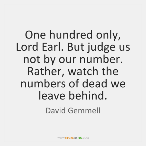One hundred only, Lord Earl. But judge us not by our number. ...