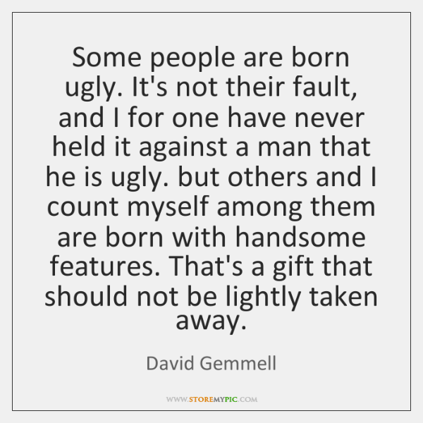 Some people are born ugly. It's not their fault, and I for ...