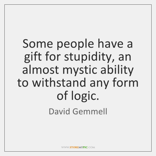Some people have a gift for stupidity, an almost mystic ability to ...
