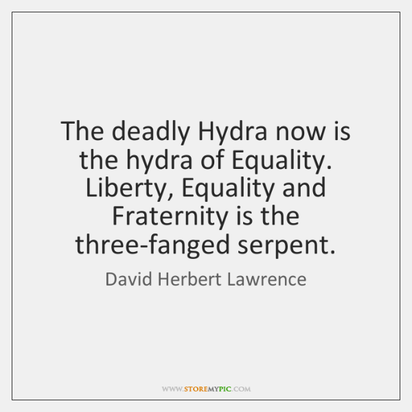 The deadly Hydra now is the hydra of Equality. Liberty, Equality and ...