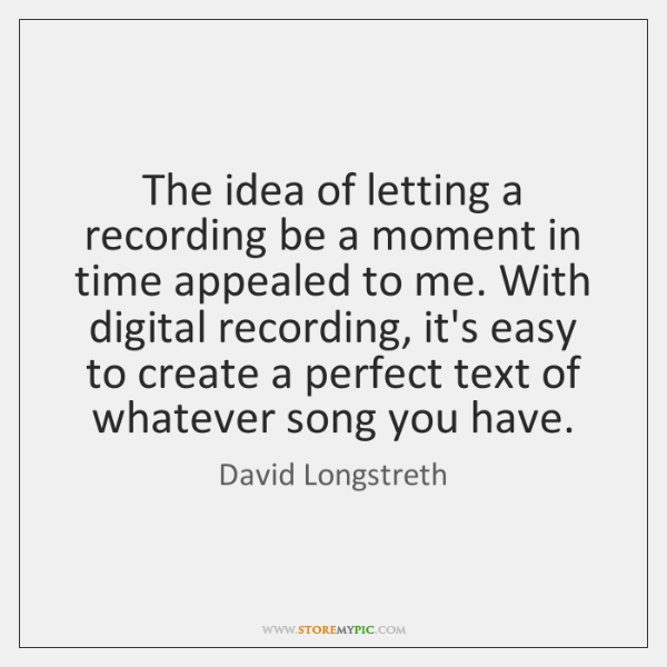 The idea of letting a recording be a moment in time appealed ...