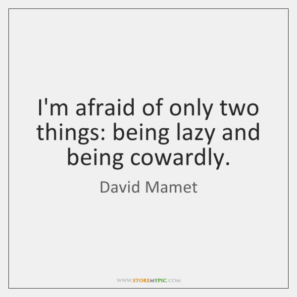 I'm afraid of only two things: being lazy and being cowardly.