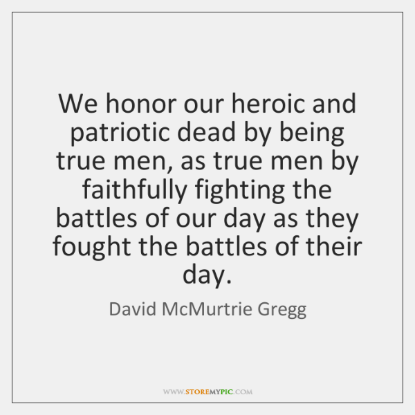 We honor our heroic and patriotic dead by being true men, as ...