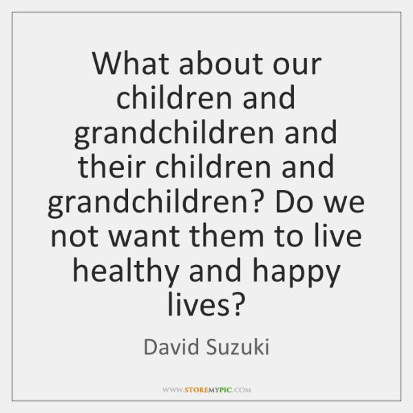 What about our children and grandchildren and their children and grandchildren? Do ...