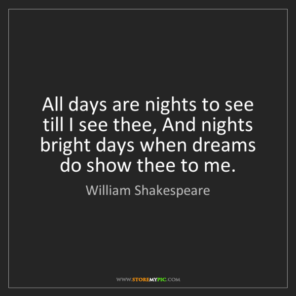 William Shakespeare: All days are nights to see till I see thee, And nights...