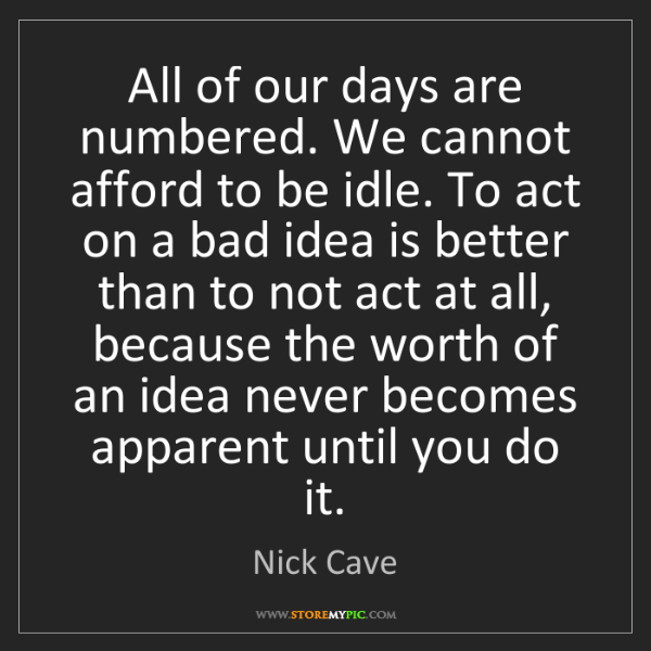 Nick Cave: All of our days are numbered. We cannot afford to be...
