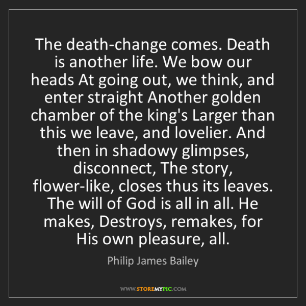 Philip James Bailey: The death-change comes. Death is another life. We bow...