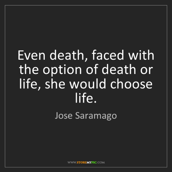 Jose Saramago: Even death, faced with the option of death or life, she...