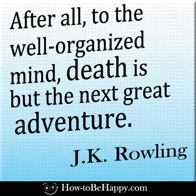 After all to the well organized mind death is but the next great adventure jk rowling