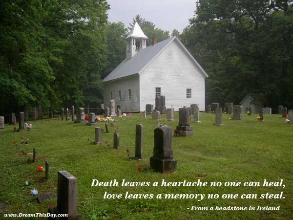 Death leaves a hearlache no one can heal love leaves a memory no one can steal