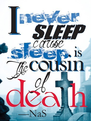 I never sleep cause sleep is the cousin of death