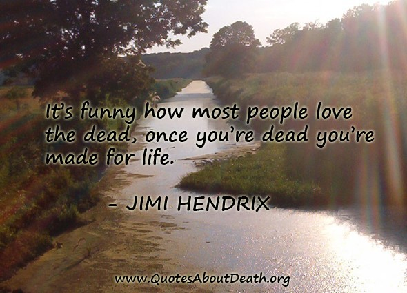 Its funny how must people love the dead once youre dead youre made for life