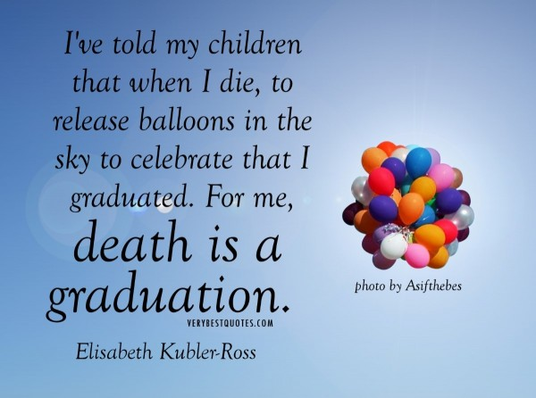 Ive told my children that when i die to relase balloons in the sky to celebrate that i g