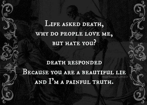 Life asked death why do people love me but hate you death responded 001