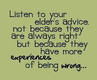 Listen to your elders advice not because they are always right but because they have mor