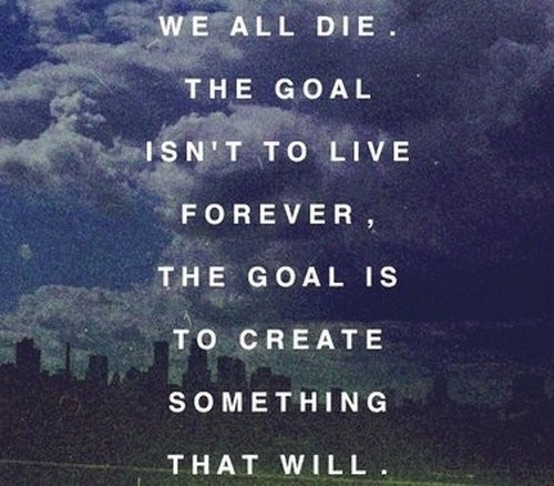 We all die the goal isnt to live forever the goal is to create something that will