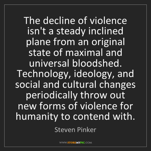 Steven Pinker: The decline of violence isn't a steady inclined plane...