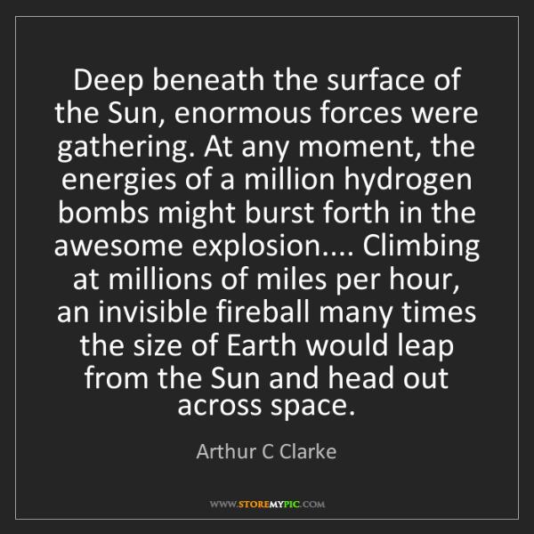 Arthur C Clarke: Deep beneath the surface of the Sun, enormous forces...