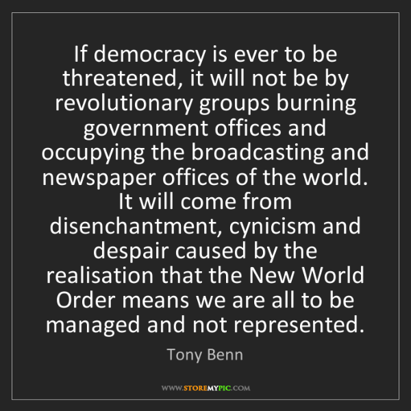 Tony Benn: If democracy is ever to be threatened, it will not be...
