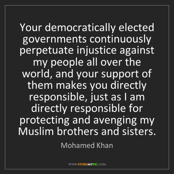 Mohamed Khan: Your democratically elected governments continuously...