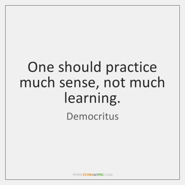 One should practice much sense, not much learning.