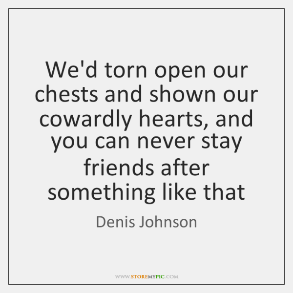 We'd torn open our chests and shown our cowardly hearts, and you ...