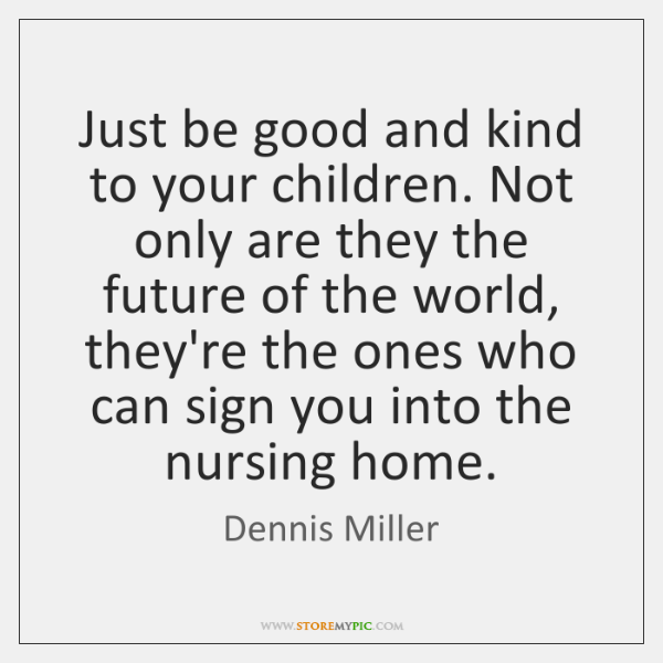 Just be good and kind to your children. Not only are they ...