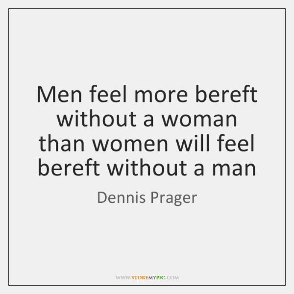 Men feel more bereft without a woman than women will feel bereft ...
