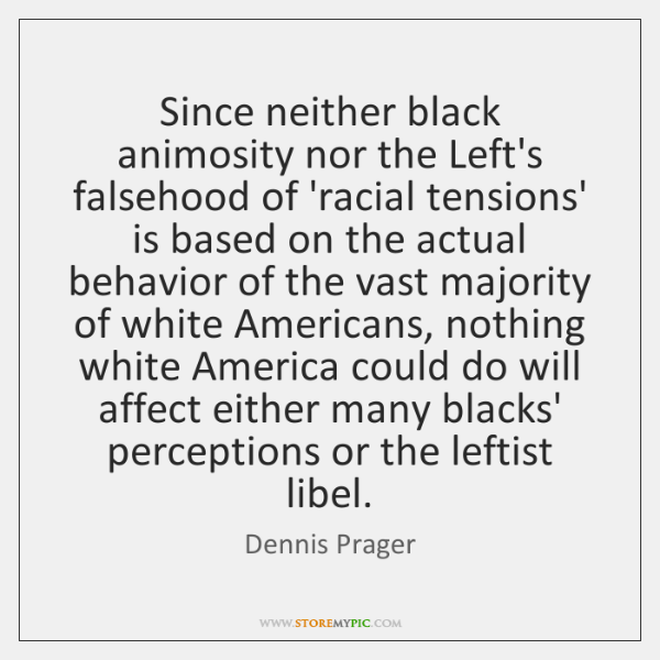 Since neither black animosity nor the Left's falsehood of 'racial tensions' is ...