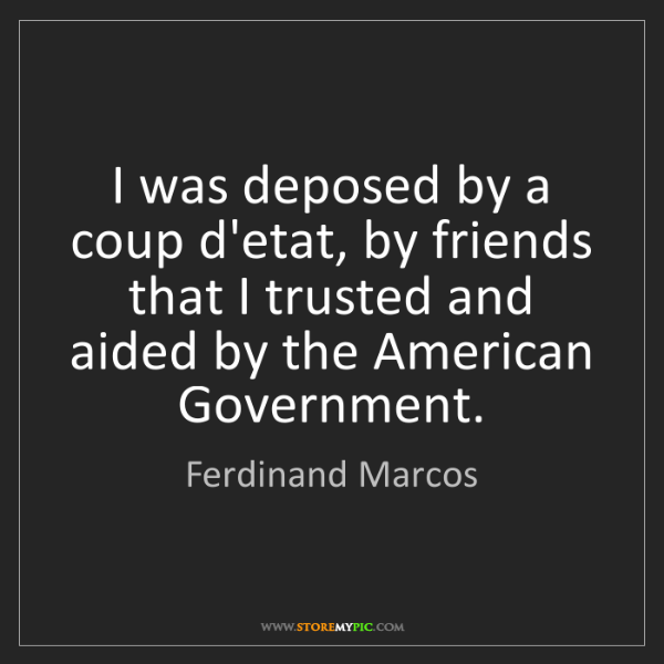Ferdinand Marcos: I was deposed by a coup d'etat, by friends that I trusted...