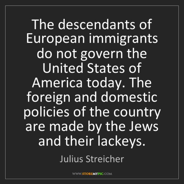 Julius Streicher: The descendants of European immigrants do not govern...