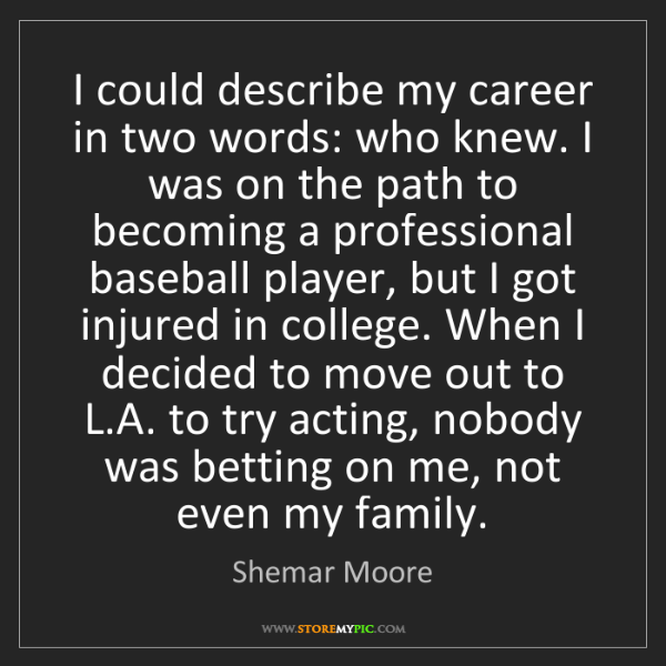 Shemar Moore: I could describe my career in two words: who knew. I...