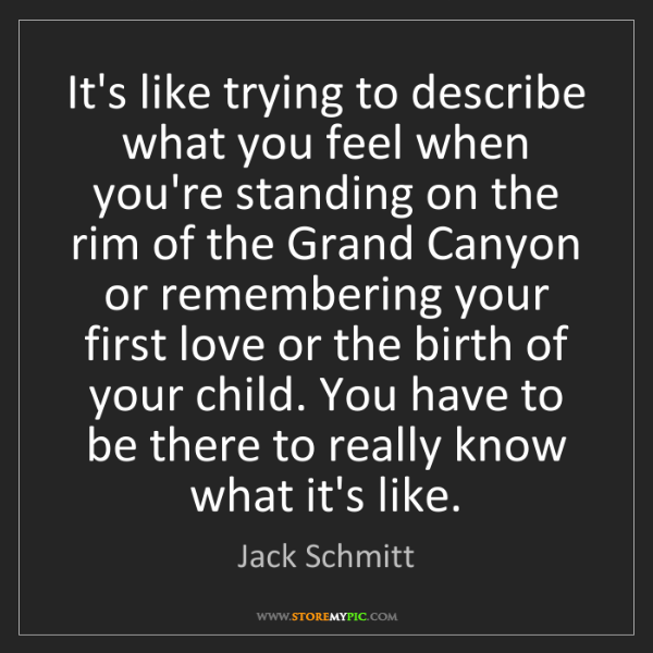 Jack Schmitt: It's like trying to describe what you feel when you're...