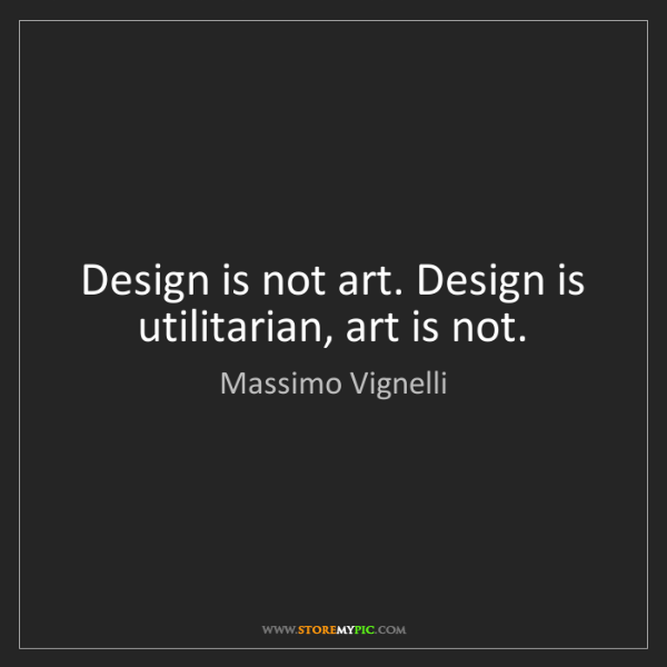 Massimo Vignelli: Design is not art. Design is utilitarian, art is not.