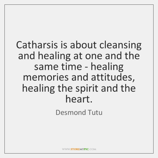 Catharsis is about cleansing and healing at one and the same time ...