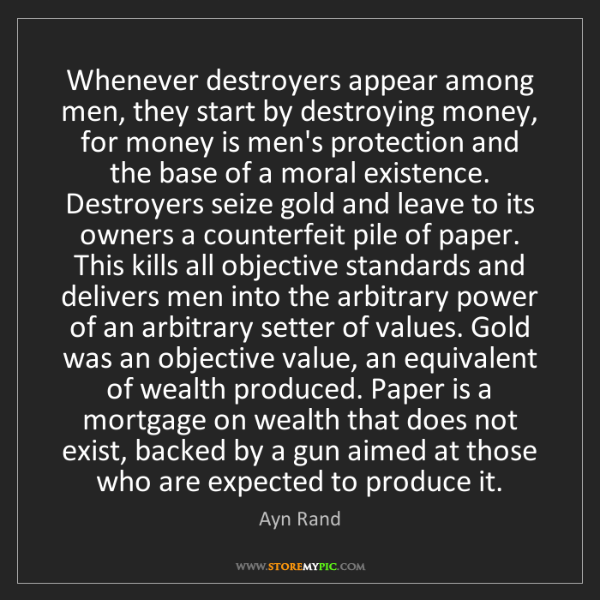 Ayn Rand: Whenever destroyers appear among men, they start by destroying...