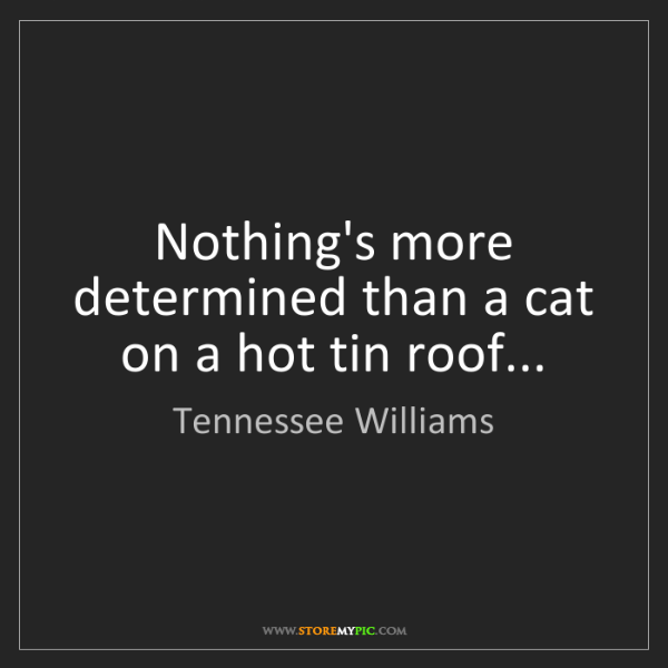 Tennessee Williams: Nothing's more determined than a cat on a hot tin roof...