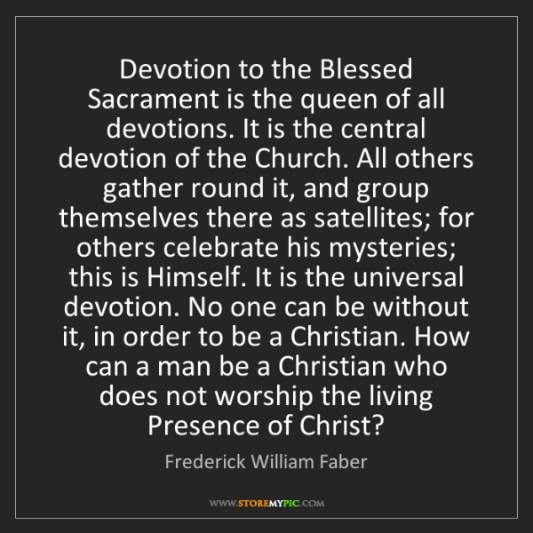 Frederick William Faber: Devotion to the Blessed Sacrament is the queen of all...