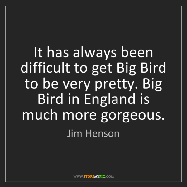 Jim Henson: It has always been difficult to get Big Bird to be very...