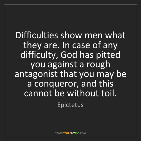 Epictetus: Difficulties show men what they are. In case of any difficulty,...