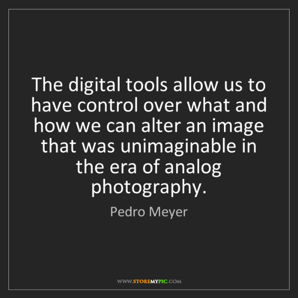 Pedro Meyer: The digital tools allow us to have control over what...
