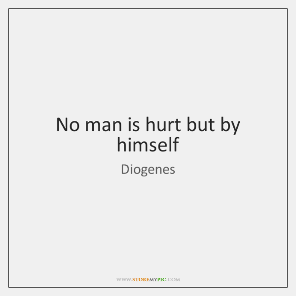 No man is hurt but by himself
