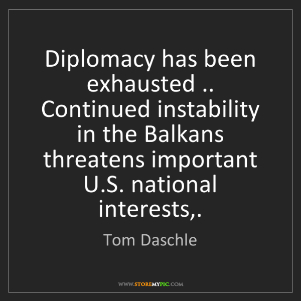 Tom Daschle: Diplomacy has been exhausted .. Continued instability...