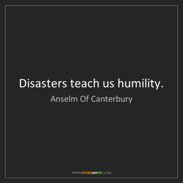 Anselm Of Canterbury: Disasters teach us humility.