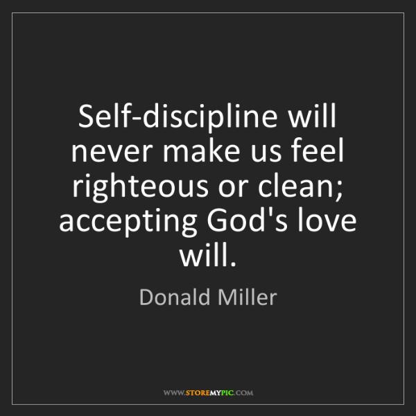 Donald Miller: Self-discipline will never make us feel righteous or...
