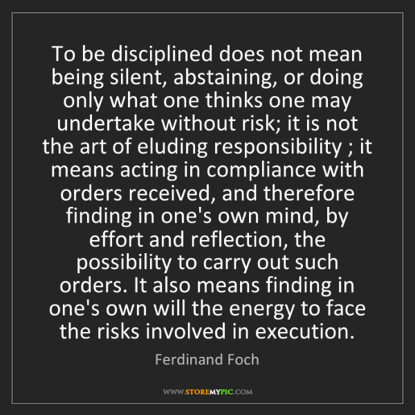 Ferdinand Foch: To be disciplined does not mean being silent, abstaining,...