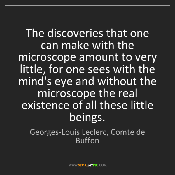 Georges-Louis Leclerc, Comte de Buffon: The discoveries that one can make with the microscope...
