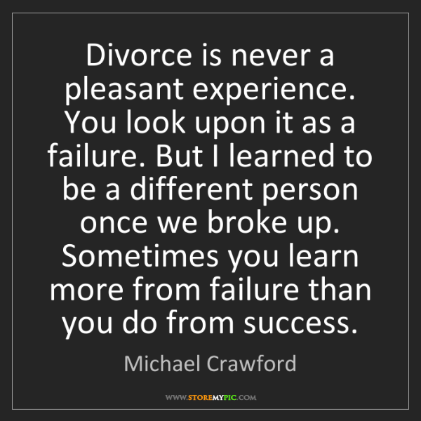 Michael Crawford: Divorce is never a pleasant experience. You look upon...